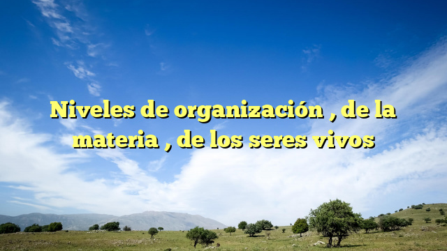 Niveles de organización , de la materia , de los seres vivos